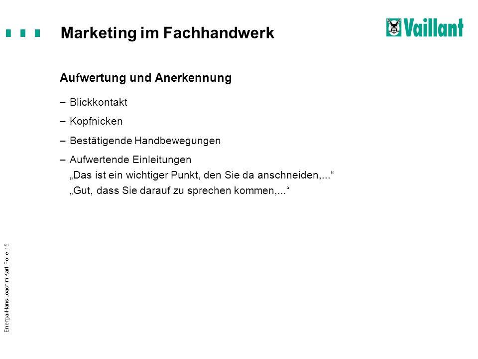 Marketing im Fachhandwerk Energa-Hans-Joachim.Karl Folie 15 Aufwertung und Anerkennung –Blickkontakt –Kopfnicken –Bestätigende Handbewegungen –Aufwert