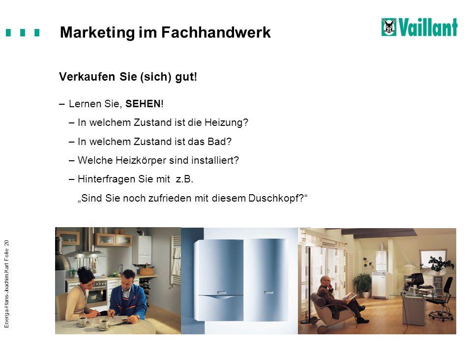 Marketing im Fachhandwerk Energa-Hans-Joachim.Karl Folie 20 Verkaufen Sie (sich) gut! –Lernen Sie, SEHEN! –In welchem Zustand ist die Heizung? –In wel