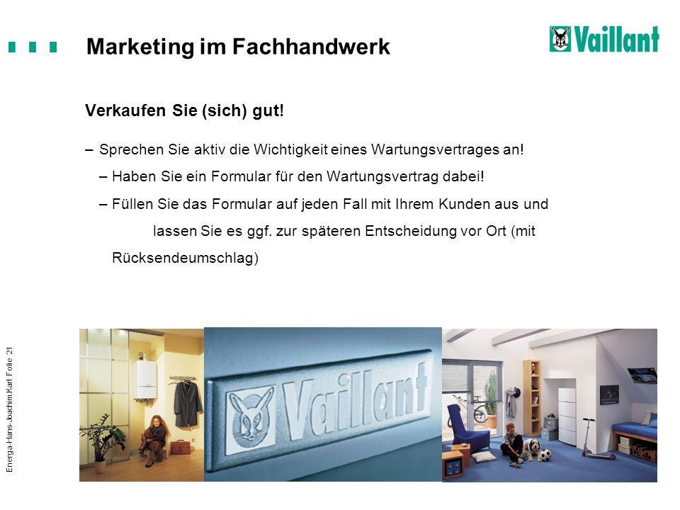 Marketing im Fachhandwerk Energa-Hans-Joachim.Karl Folie 21 Verkaufen Sie (sich) gut! –Sprechen Sie aktiv die Wichtigkeit eines Wartungsvertrages an!