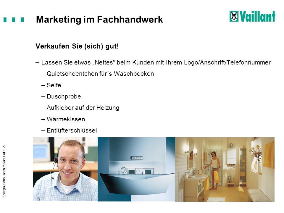 Marketing im Fachhandwerk Energa-Hans-Joachim.Karl Folie 22 Verkaufen Sie (sich) gut! –Lassen Sie etwas Nettes beim Kunden mit Ihrem Logo/Anschrift/Te