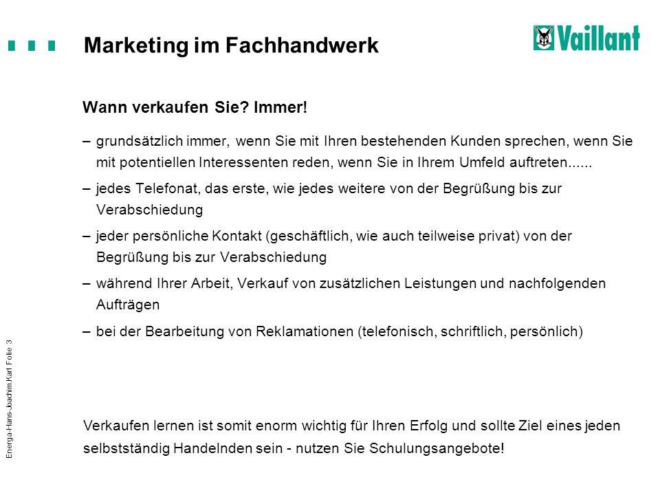 Marketing im Fachhandwerk Energa-Hans-Joachim.Karl Folie 3 Wann verkaufen Sie? Immer! –grundsätzlich immer, wenn Sie mit Ihren bestehenden Kunden spre