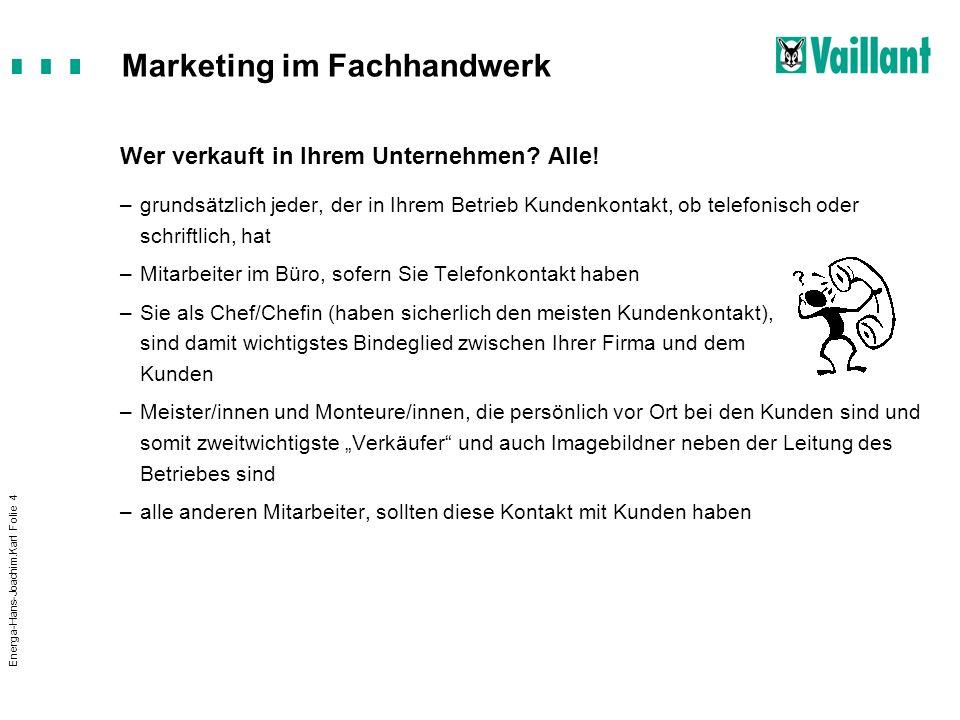 Marketing im Fachhandwerk Energa-Hans-Joachim.Karl Folie 15 Aufwertung und Anerkennung –Blickkontakt –Kopfnicken –Bestätigende Handbewegungen –Aufwertende Einleitungen Das ist ein wichtiger Punkt, den Sie da anschneiden,...