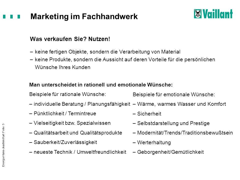 Marketing im Fachhandwerk Energa-Hans-Joachim.Karl Folie 5 Was verkaufen Sie? Nutzen! –keine fertigen Objekte, sondern die Verarbeitung von Material –