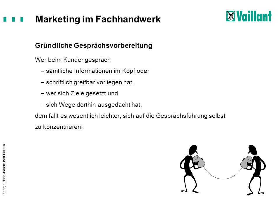 Marketing im Fachhandwerk Energa-Hans-Joachim.Karl Folie 8 Gründliche Gesprächsvorbereitung Wer beim Kundengespräch –sämtliche Informationen im Kopf o