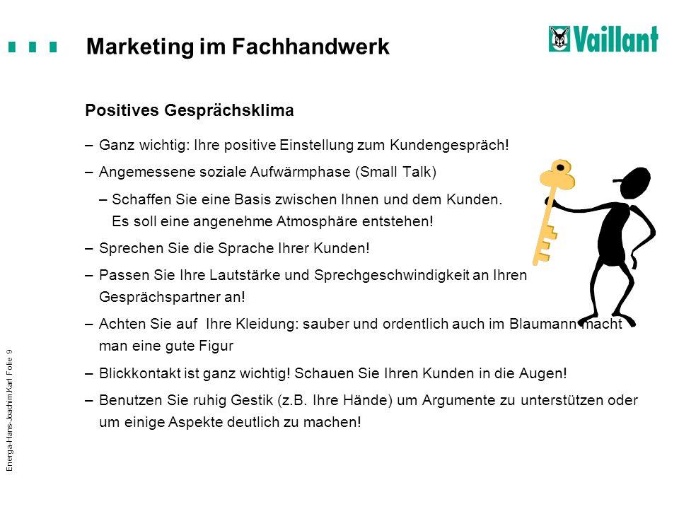 Marketing im Fachhandwerk Energa-Hans-Joachim.Karl Folie 9 Positives Gesprächsklima –Ganz wichtig: Ihre positive Einstellung zum Kundengespräch! –Ange