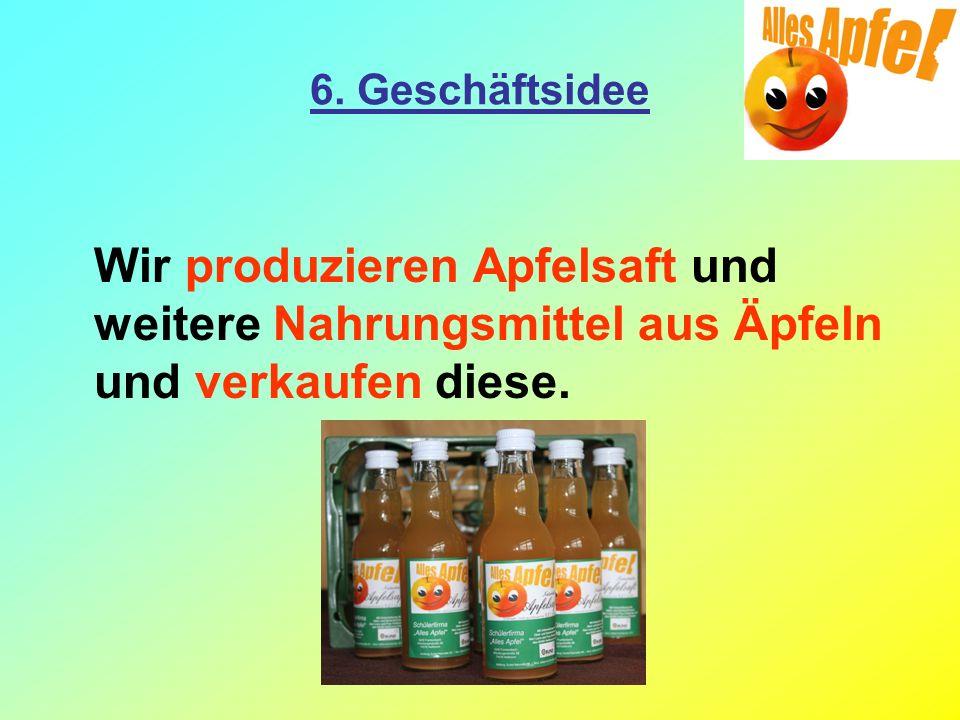 6. Geschäftsidee Wir produzieren Apfelsaft und weitere Nahrungsmittel aus Äpfeln und verkaufen diese.
