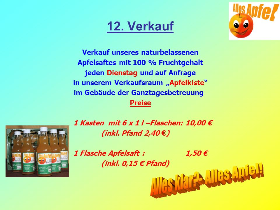 12. Verkauf Verkauf unseres naturbelassenen Apfelsaftes mit 100 % Fruchtgehalt jeden Dienstag und auf Anfrage in unserem Verkaufsraum Apfelkiste im Ge