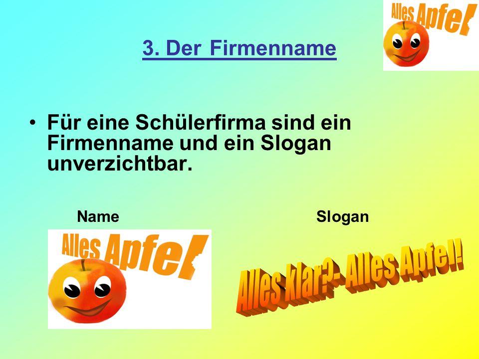 3. Der Firmenname Für eine Schülerfirma sind ein Firmenname und ein Slogan unverzichtbar. NameSlogan