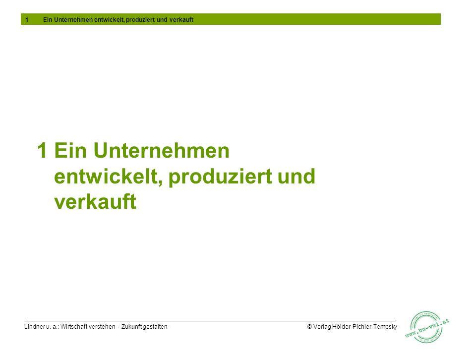 Lindner u. a.: Wirtschaft verstehen – Zukunft gestalten © Verlag Hölder-Pichler-Tempsky 1 Ein Unternehmen entwickelt, produziert und verkauft 1Ein Unt