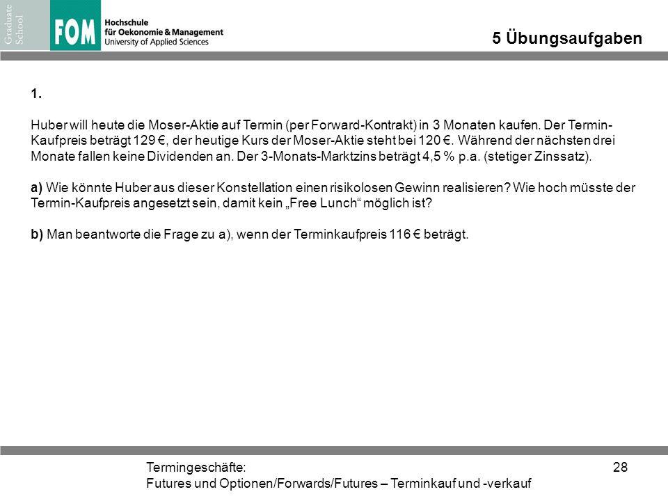 Termingeschäfte: Futures und Optionen/Forwards/Futures – Terminkauf und -verkauf 28 5 Übungsaufgaben 1. Huber will heute die Moser-Aktie auf Termin (p