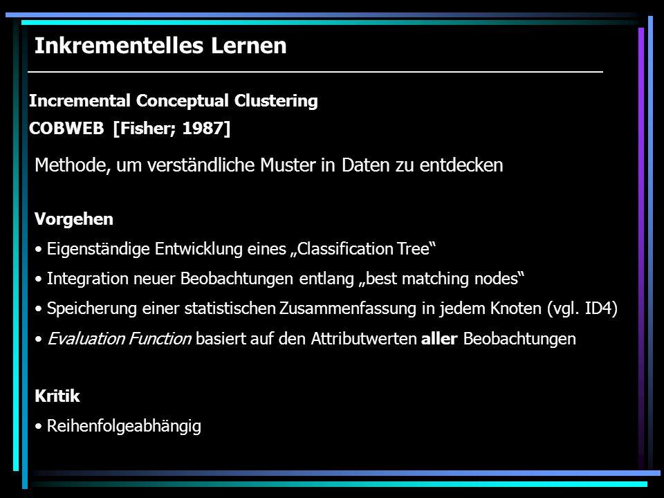 Inkrementelles Lernen Incremental Conceptual Clustering COBWEB [Fisher; 1987] Vorgehen Eigenständige Entwicklung eines Classification Tree Integration