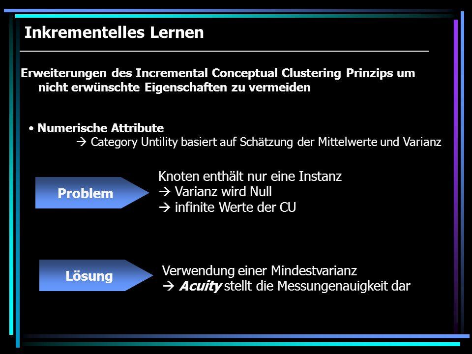 Inkrementelles Lernen Erweiterungen des Incremental Conceptual Clustering Prinzips um nicht erwünschte Eigenschaften zu vermeiden Numerische Attribute