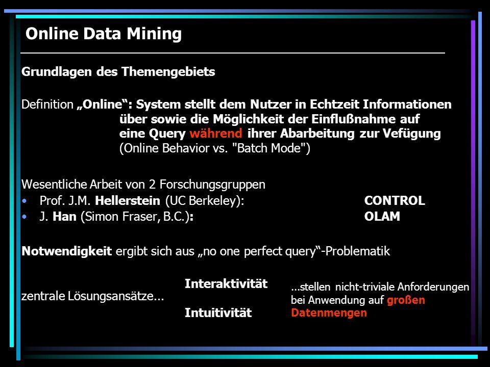 Online Data Mining Wesentliche Arbeit von 2 Forschungsgruppen Prof. J.M. Hellerstein (UC Berkeley):CONTROL J. Han (Simon Fraser, B.C.):OLAM Definition