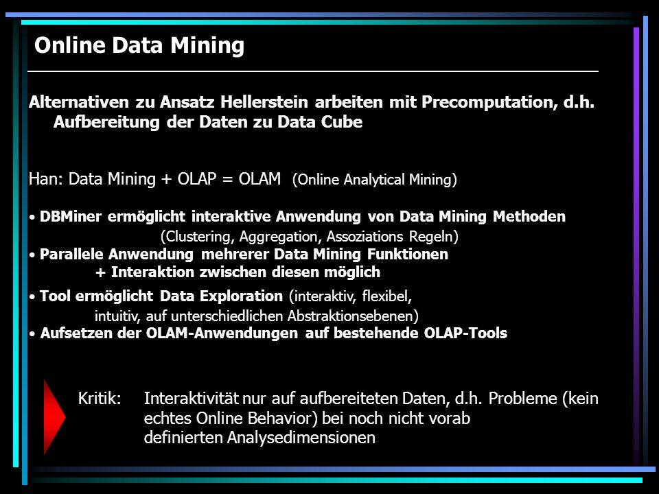 Online Data Mining Alternativen zu Ansatz Hellerstein arbeiten mit Precomputation, d.h. Aufbereitung der Daten zu Data Cube Han: Data Mining + OLAP =