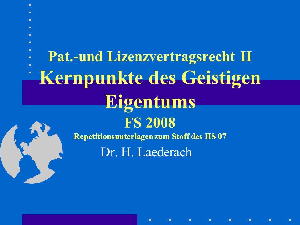 Pat.-und Lizenzvertragsrecht II Kernpunkte des Geistigen Eigentums FS 2008 Repetitionsunterlagen zum Stoff des HS 07 Dr. H. Laederach