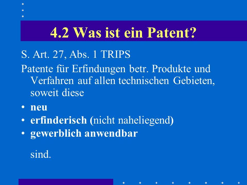 4.2 Was ist ein Patent? S. Art. 27, Abs. 1 TRIPS Patente für Erfindungen betr. Produkte und Verfahren auf allen technischen Gebieten, soweit diese neu