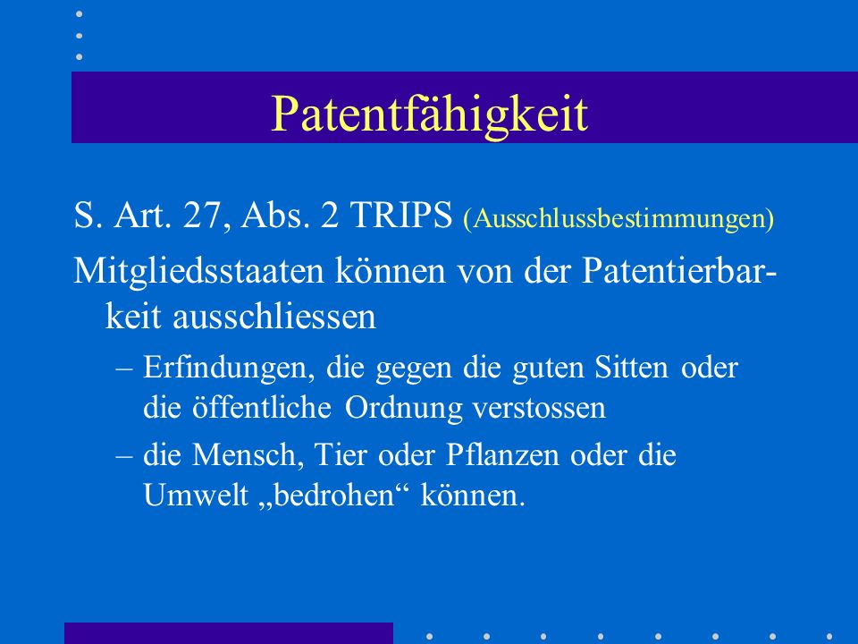 Patentfähigkeit S. Art. 27, Abs. 2 TRIPS (Ausschlussbestimmungen) Mitgliedsstaaten können von der Patentierbar- keit ausschliessen –Erfindungen, die g
