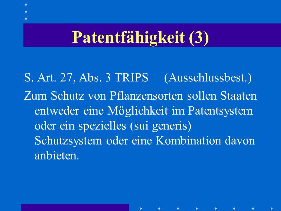 Patentfähigkeit (3) S. Art. 27, Abs. 3 TRIPS (Ausschlussbest.) Zum Schutz von Pflanzensorten sollen Staaten entweder eine Möglichkeit im Patentsystem