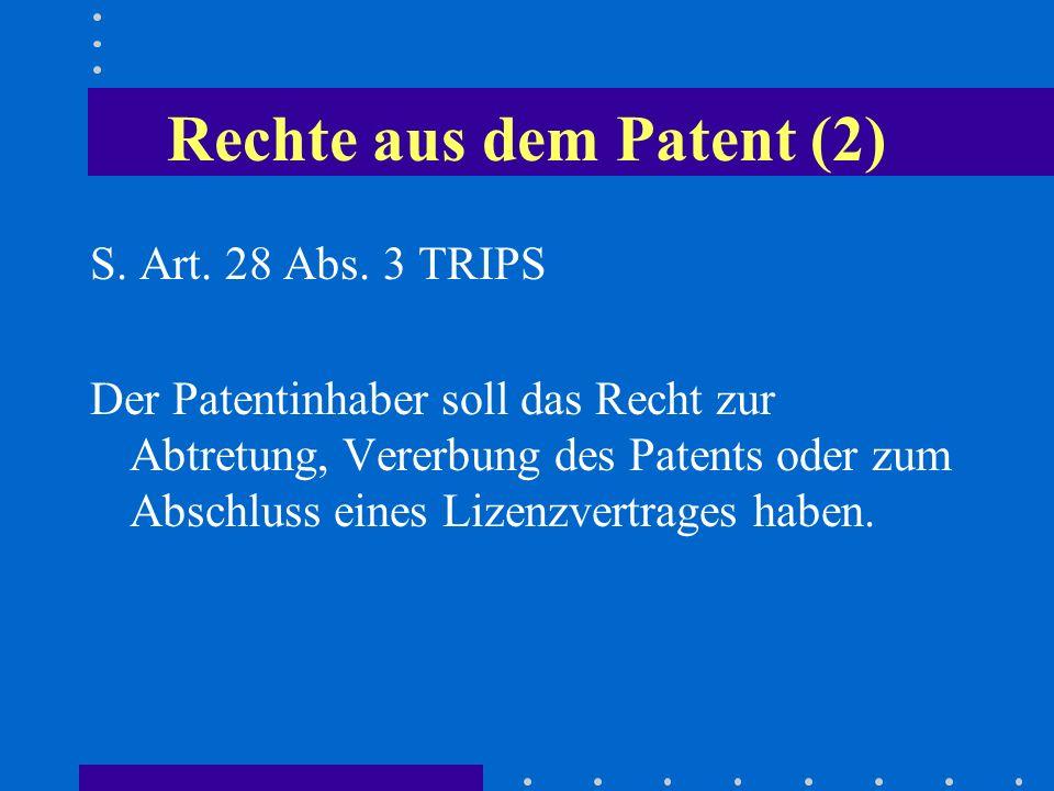 Rechte aus dem Patent (2) S. Art. 28 Abs. 3 TRIPS Der Patentinhaber soll das Recht zur Abtretung, Vererbung des Patents oder zum Abschluss eines Lizen
