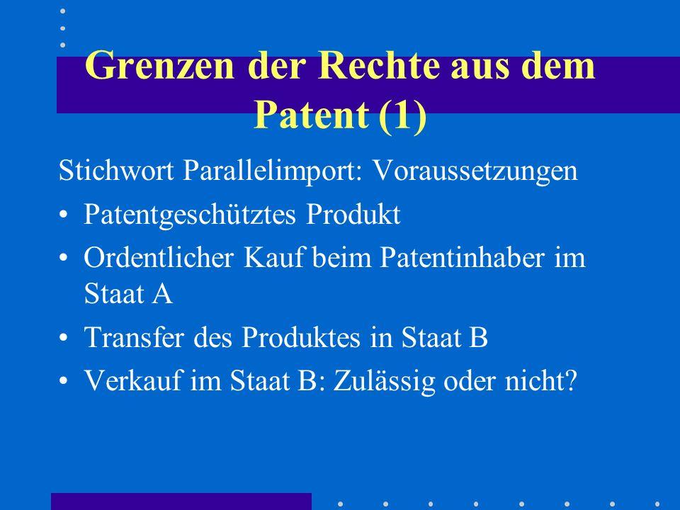 Grenzen der Rechte aus dem Patent (1) Stichwort Parallelimport: Voraussetzungen Patentgeschütztes Produkt Ordentlicher Kauf beim Patentinhaber im Staat A Transfer des Produktes in Staat B Verkauf im Staat B: Zulässig oder nicht