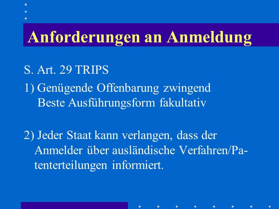Anforderungen an Anmeldung S. Art. 29 TRIPS 1) Genügende Offenbarung zwingend Beste Ausführungsform fakultativ 2) Jeder Staat kann verlangen, dass der