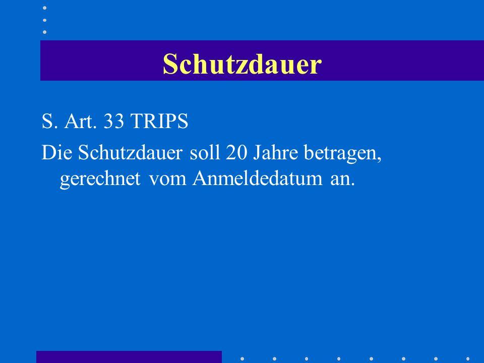 Schutzdauer S. Art. 33 TRIPS Die Schutzdauer soll 20 Jahre betragen, gerechnet vom Anmeldedatum an.