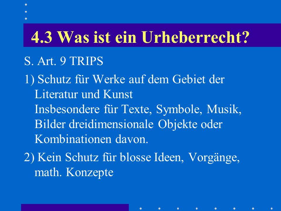 4.3 Was ist ein Urheberrecht? S. Art. 9 TRIPS 1) Schutz für Werke auf dem Gebiet der Literatur und Kunst Insbesondere für Texte, Symbole, Musik, Bilde