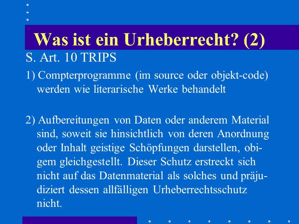 Was ist ein Urheberrecht? (2) S. Art. 10 TRIPS 1) Compterprogramme (im source oder objekt-code) werden wie literarische Werke behandelt 2) Aufbereitun
