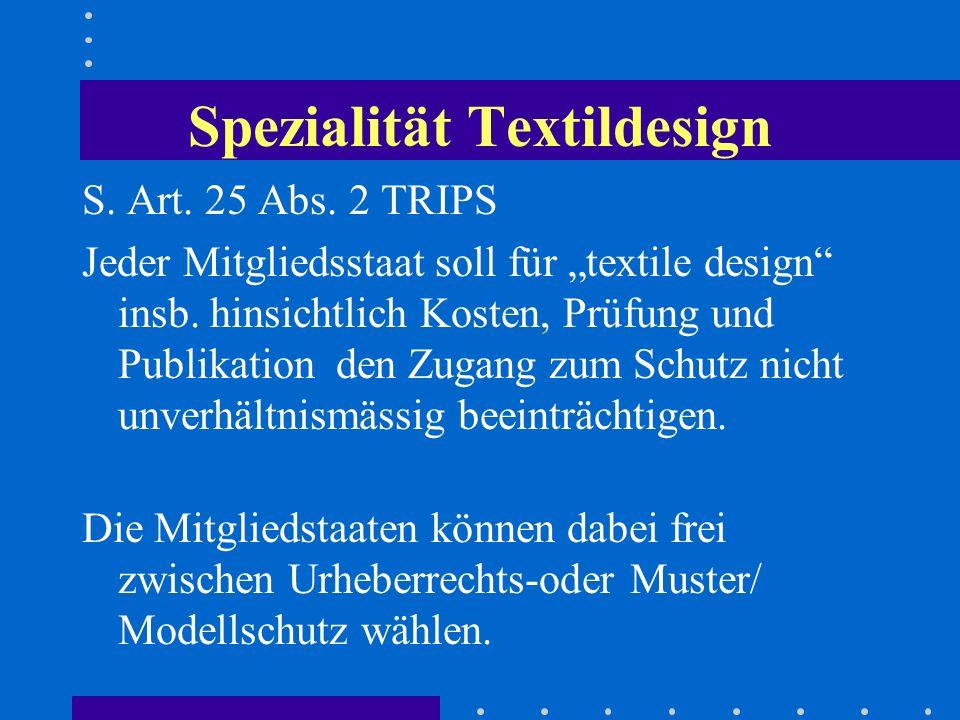 Spezialität Textildesign S. Art. 25 Abs. 2 TRIPS Jeder Mitgliedsstaat soll für textile design insb. hinsichtlich Kosten, Prüfung und Publikation den Z