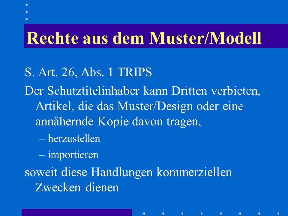 Rechte aus dem Muster/Modell S. Art. 26, Abs. 1 TRIPS Der Schutztitelinhaber kann Dritten verbieten, Artikel, die das Muster/Design oder eine annähern