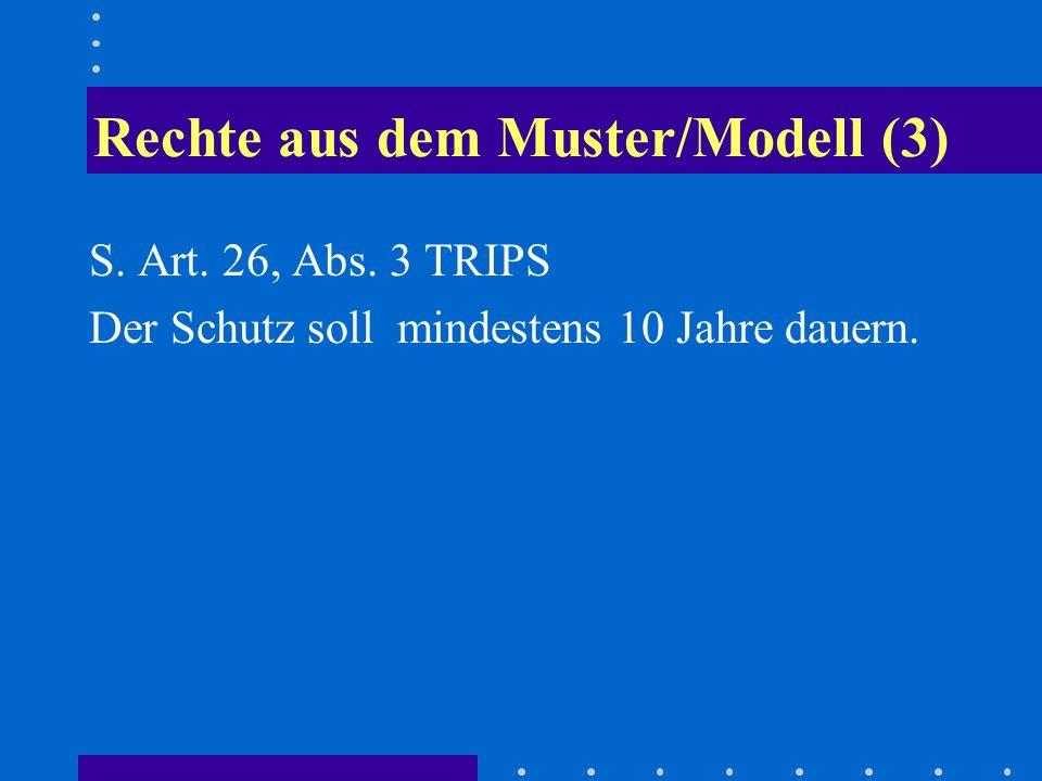 Rechte aus dem Muster/Modell (3) S. Art. 26, Abs. 3 TRIPS Der Schutz soll mindestens 10 Jahre dauern.