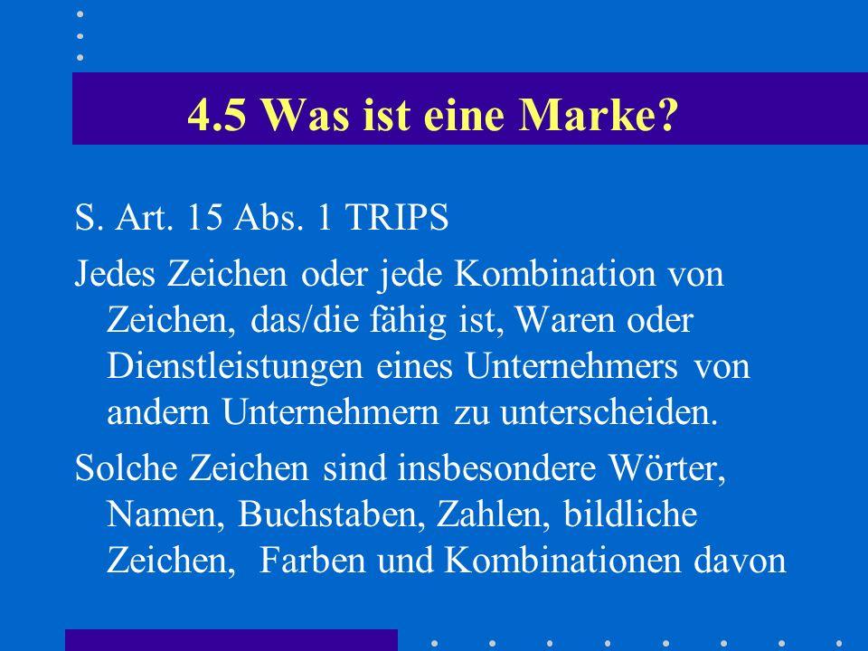 4.5 Was ist eine Marke? S. Art. 15 Abs. 1 TRIPS Jedes Zeichen oder jede Kombination von Zeichen, das/die fähig ist, Waren oder Dienstleistungen eines