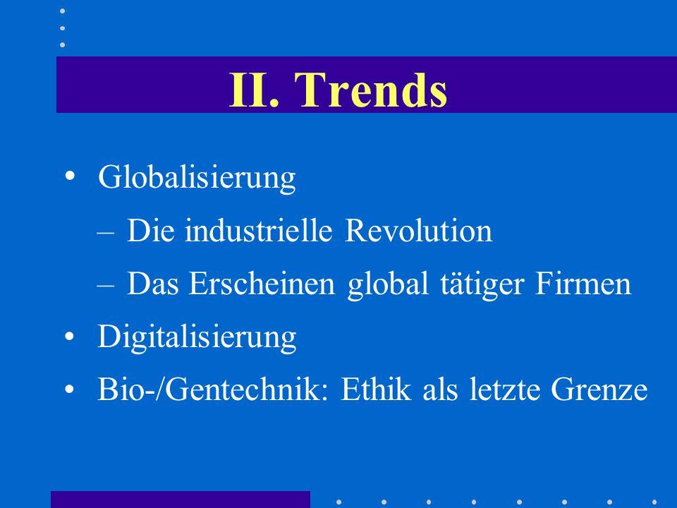 II. Trends Globalisierung – Die industrielle Revolution – Das Erscheinen global tätiger Firmen Digitalisierung Bio-/Gentechnik: Ethik als letzte Grenz