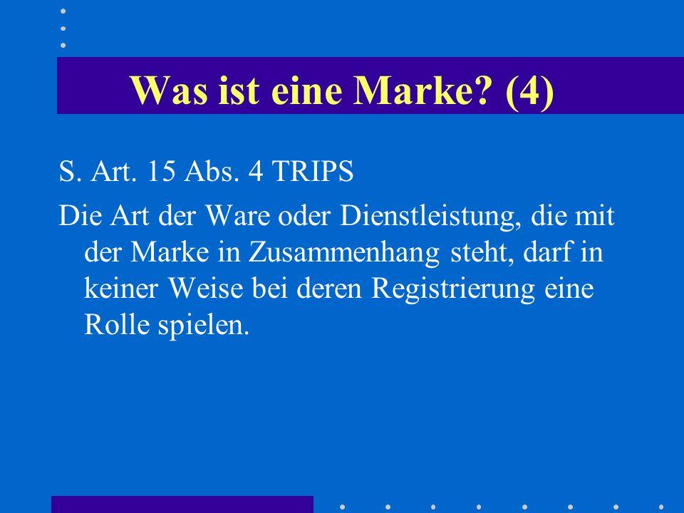 Was ist eine Marke? (4) S. Art. 15 Abs. 4 TRIPS Die Art der Ware oder Dienstleistung, die mit der Marke in Zusammenhang steht, darf in keiner Weise be