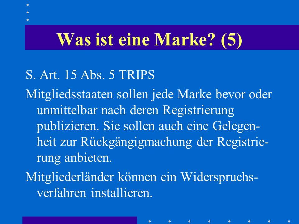 Was ist eine Marke? (5) S. Art. 15 Abs. 5 TRIPS Mitgliedsstaaten sollen jede Marke bevor oder unmittelbar nach deren Registrierung publizieren. Sie so