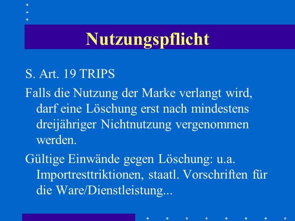 Nutzungspflicht S. Art. 19 TRIPS Falls die Nutzung der Marke verlangt wird, darf eine Löschung erst nach mindestens dreijähriger Nichtnutzung vergenom