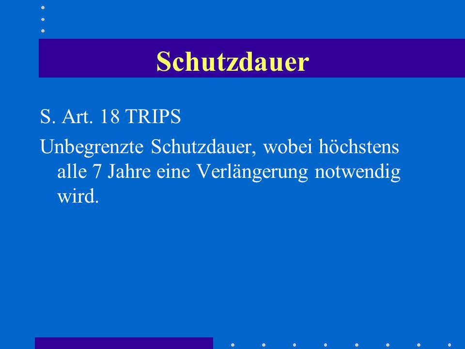 Schutzdauer S. Art. 18 TRIPS Unbegrenzte Schutzdauer, wobei höchstens alle 7 Jahre eine Verlängerung notwendig wird.