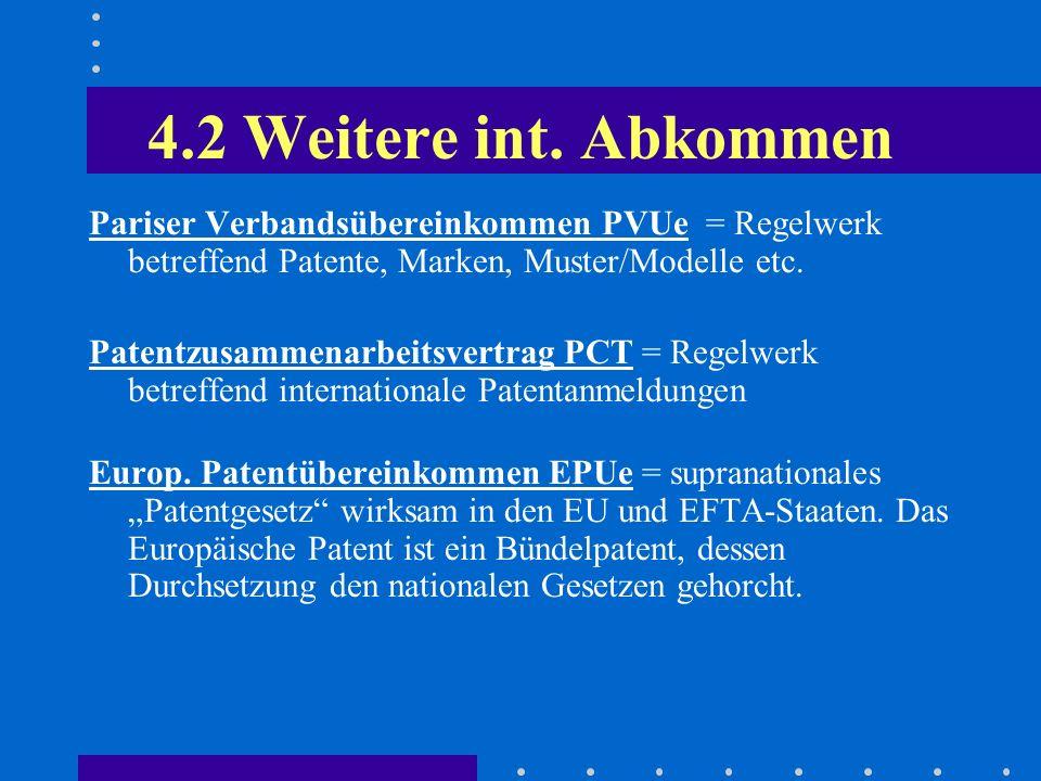 4.2 Weitere int. Abkommen Pariser Verbandsübereinkommen PVUe = Regelwerk betreffend Patente, Marken, Muster/Modelle etc. Patentzusammenarbeitsvertrag