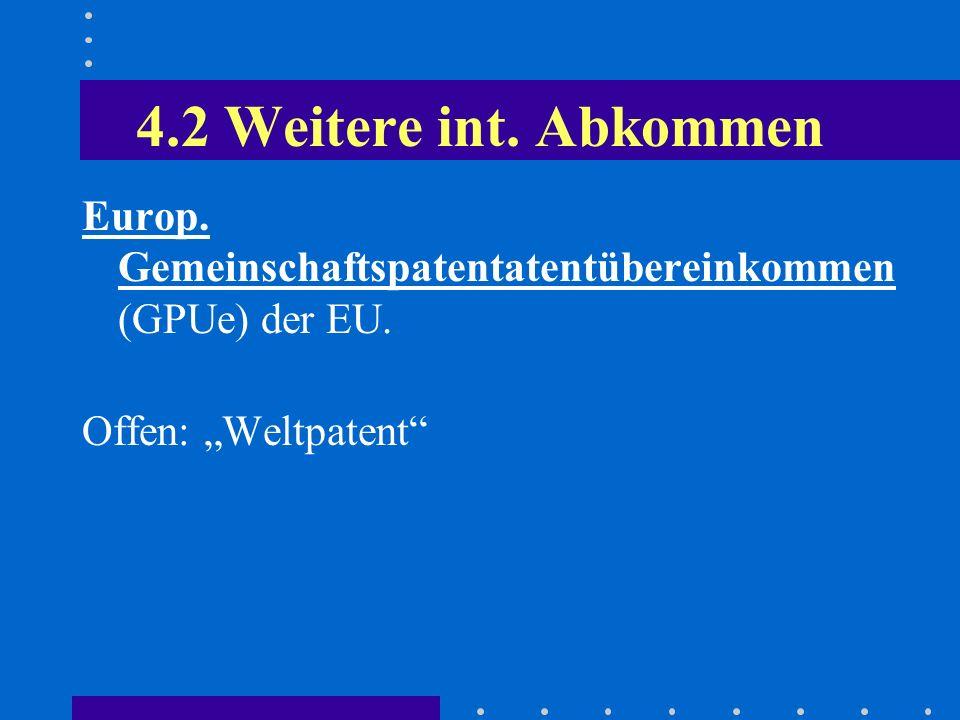 4.2 Weitere int. Abkommen Europ. Gemeinschaftspatentatentübereinkommen (GPUe) der EU. Offen: Weltpatent