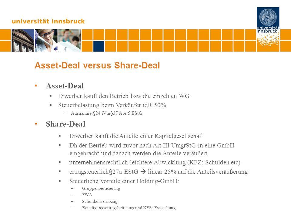 Asset-Deal versus Share-Deal Asset-Deal Erwerber kauft den Betrieb bzw die einzelnen WG Steuerbelastung beim Verkäufer idR 50% Ausnahme:§24 iVm§37 Abs 5 EStG Share-Deal Erwerber kauft die Anteile einer Kapitalgesellschaft Dh der Betrieb wird zuvor nach Art III UmgrStG in eine GmbH eingebracht und danach werden die Anteile veräußert.