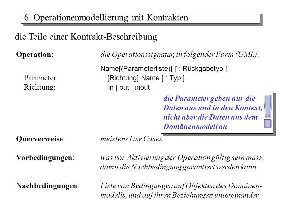 Vor- und Nachbedingungen beschreiben den Kontrakt (Vertrag) zwischen dem Benutzer als Aktivierer einer Operation, und dem die Operation bereit- stellenden System Vorbedingungen: werden von der Operation nicht versucht, zu erfüllen - sie müssen vor Aktivierung sichergestellt sein: Teil eines Vertrages wenn..., dann... Nachbedingungen beschreibt die Änderungen im aktuellen Zustand der Objekte des Domänen- modells –Instanzen (Objekte) erzeugen (manchmal auch: löschen) –Setzen und Aufheben von Beziehungen –Attributänderungen 6.