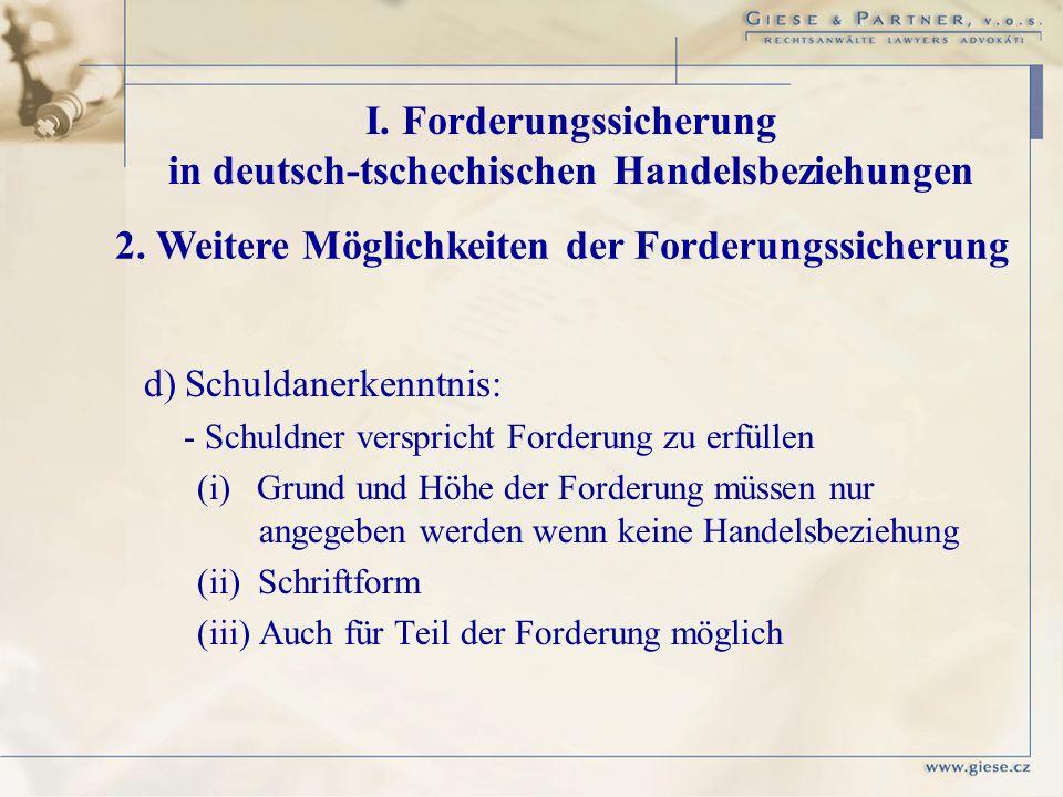 d) Schuldanerkenntnis: - Schuldner verspricht Forderung zu erfüllen (i) Grund und Höhe der Forderung müssen nur angegeben werden wenn keine Handelsbez