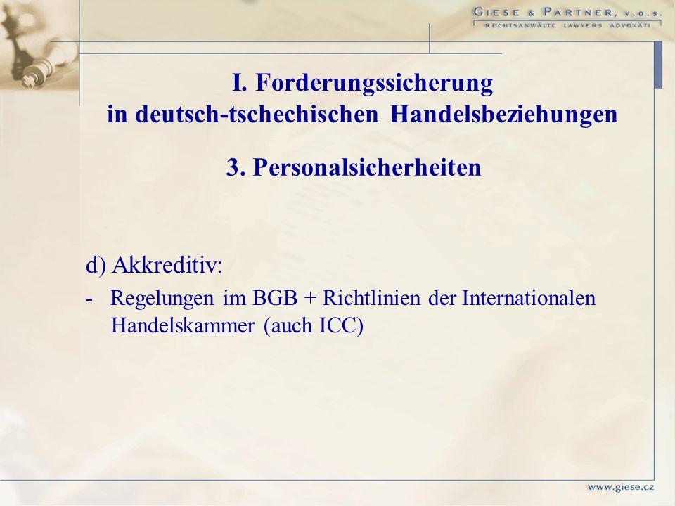 d) Akkreditiv: - Regelungen im BGB + Richtlinien der Internationalen Handelskammer (auch ICC) I. Forderungssicherung in deutsch-tschechischen Handelsb