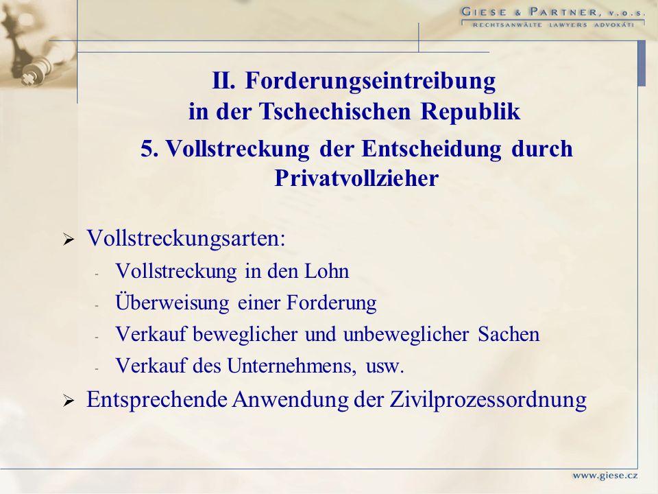 II. Forderungseintreibung in der Tschechischen Republik 5. Vollstreckung der Entscheidung durch Privatvollzieher Vollstreckungsarten: - - Vollstreckun