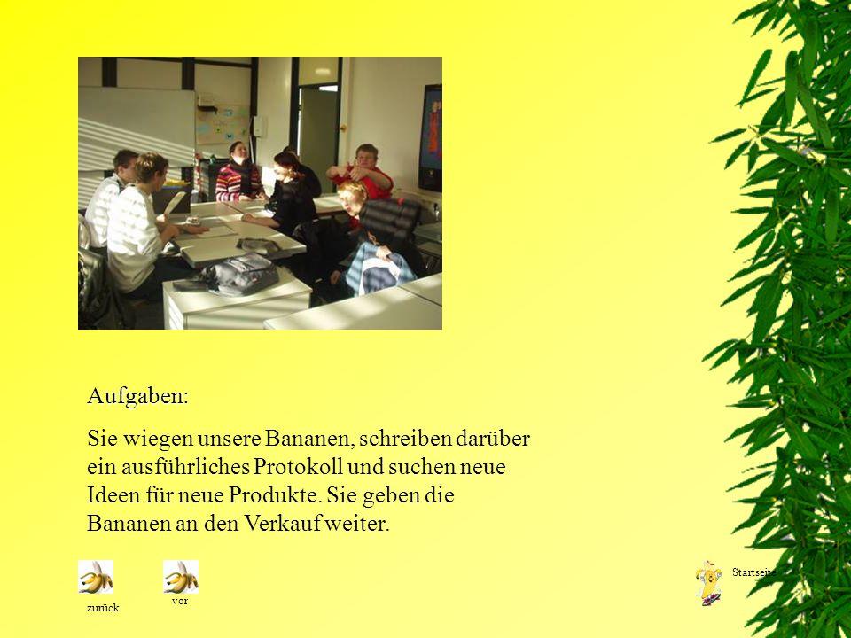 Aufgaben: Sie wiegen unsere Bananen, schreiben darüber ein ausführliches Protokoll und suchen neue Ideen für neue Produkte. Sie geben die Bananen an d