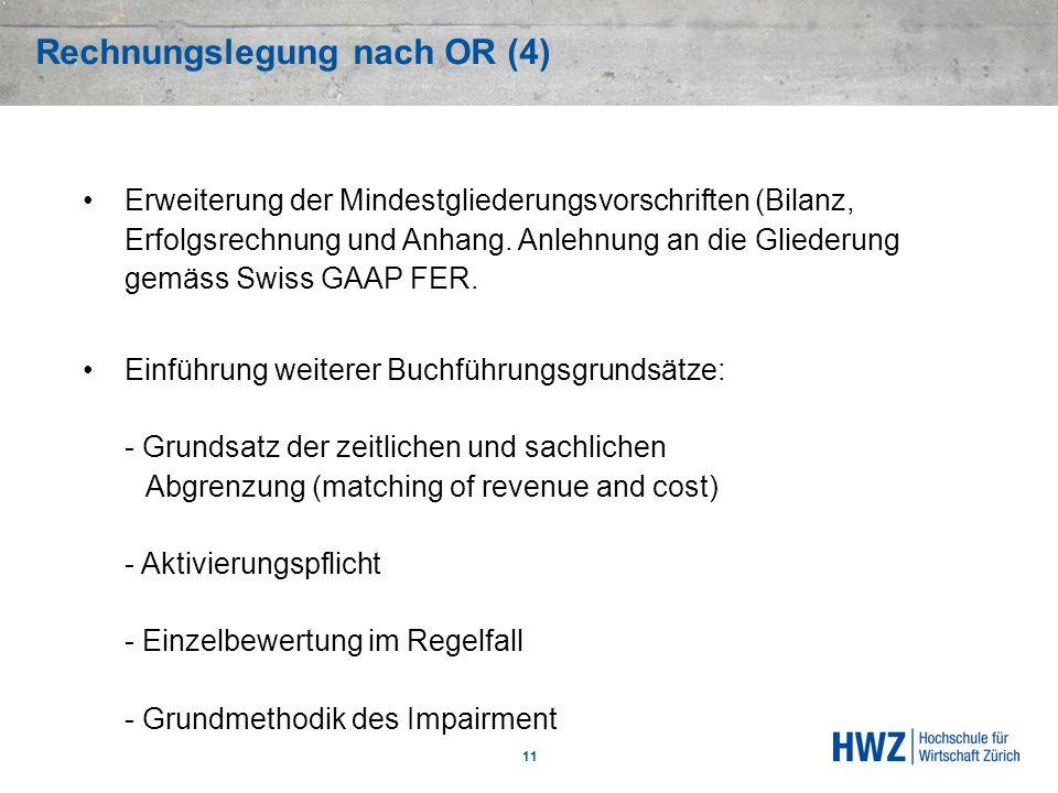 Rechnungslegung nach OR (4) 11 Erweiterung der Mindestgliederungsvorschriften (Bilanz, Erfolgsrechnung und Anhang. Anlehnung an die Gliederung gemäss