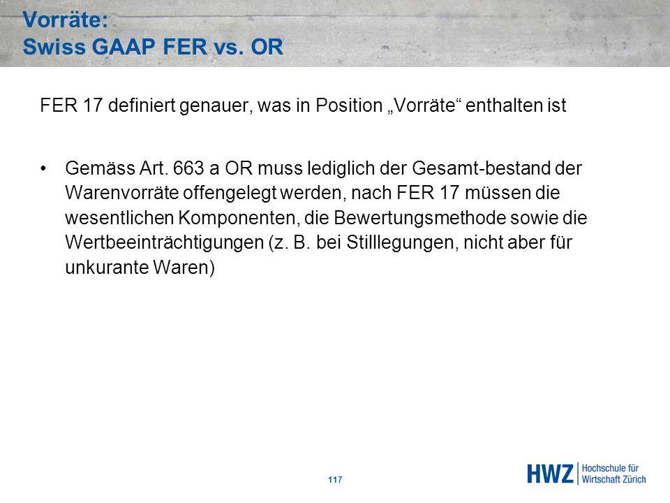Vorräte: Swiss GAAP FER vs. OR 117 FER 17 definiert genauer, was in Position Vorräte enthalten ist Gemäss Art. 663 a OR muss lediglich der Gesamt-best
