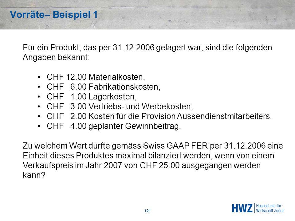Vorräte– Beispiel 1 121 Für ein Produkt, das per 31.12.2006 gelagert war, sind die folgenden Angaben bekannt: CHF 12.00 Materialkosten, CHF 6.00 Fabri