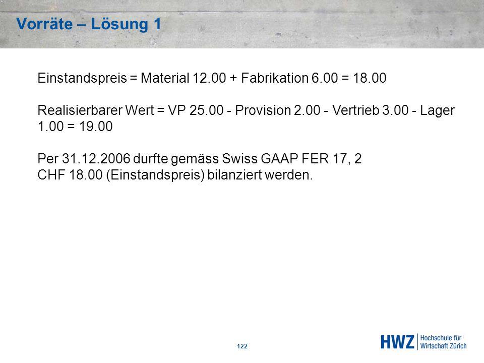 Vorräte – Lösung 1 122 Einstandspreis = Material 12.00 + Fabrikation 6.00 = 18.00 Realisierbarer Wert = VP 25.00 - Provision 2.00 - Vertrieb 3.00 - La