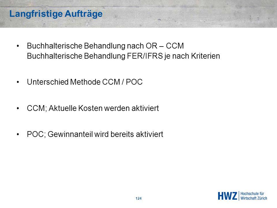 124 Buchhalterische Behandlung nach OR – CCM Buchhalterische Behandlung FER/IFRS je nach Kriterien Unterschied Methode CCM / POC CCM; Aktuelle Kosten
